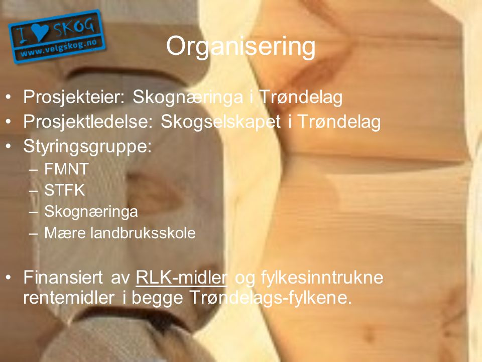 Organisering Prosjekteier: Skognæringa i Trøndelag Prosjektledelse: Skogselskapet i Trøndelag Styringsgruppe: –FMNT –STFK –Skognæringa –Mære landbruks