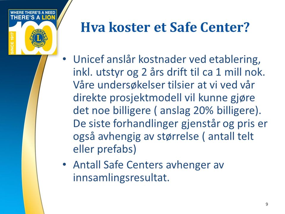 Hva koster et Safe Center? 9 Unicef anslår kostnader ved etablering, inkl. utstyr og 2 års drift til ca 1 mill nok. Våre undersøkelser tilsier at vi v