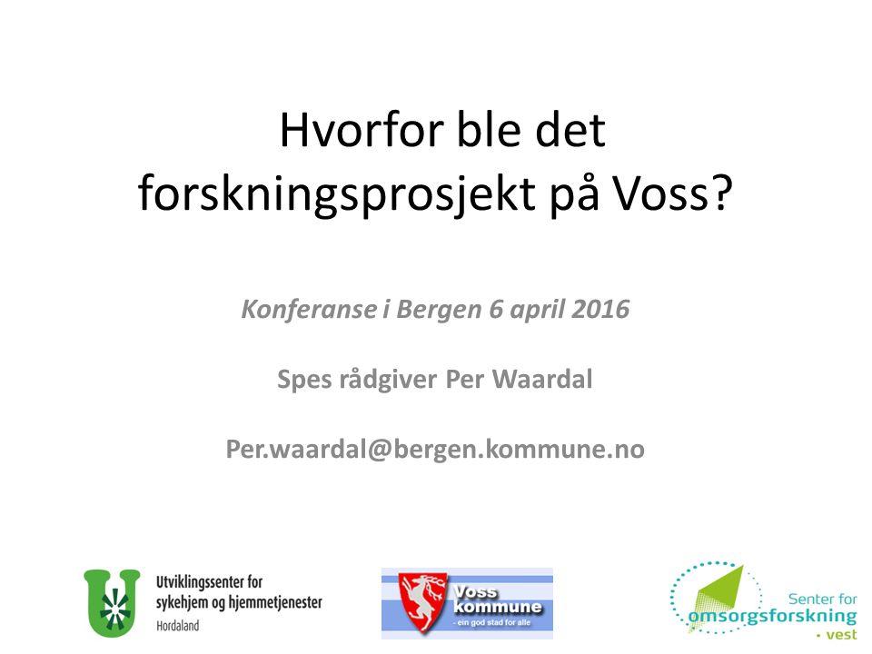 Hvorfor ble det forskningsprosjekt på Voss? Konferanse i Bergen 6 april 2016 Spes rådgiver Per Waardal Per.waardal@bergen.kommune.no