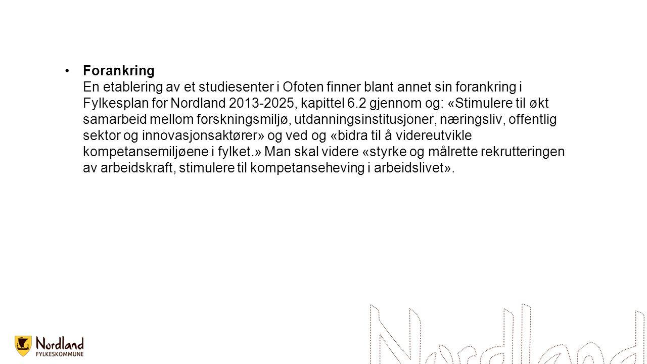 Forankring En etablering av et studiesenter i Ofoten finner blant annet sin forankring i Fylkesplan for Nordland 2013-2025, kapittel 6.2 gjennom og: «Stimulere til økt samarbeid mellom forskningsmiljø, utdanningsinstitusjoner, næringsliv, offentlig sektor og innovasjonsaktører» og ved og «bidra til å videreutvikle kompetansemiljøene i fylket.» Man skal videre «styrke og målrette rekrutteringen av arbeidskraft, stimulere til kompetanseheving i arbeidslivet».