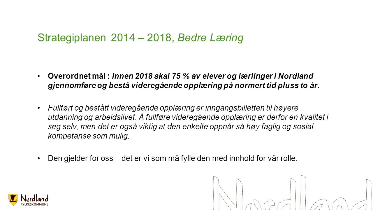 Strategiplanen 2014 – 2018, Bedre Læring Overordnet mål : Innen 2018 skal 75 % av elever og lærlinger i Nordland gjennomføre og bestå videregående opp