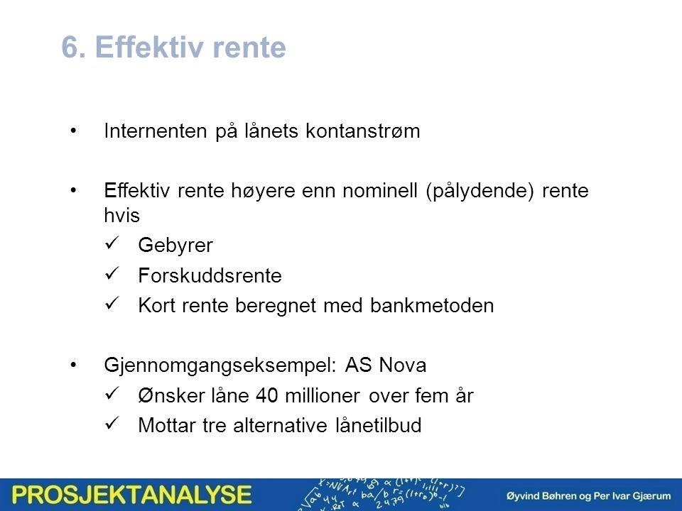 6. Effektiv rente Internenten på lånets kontanstrøm Effektiv rente høyere enn nominell (pålydende) rente hvis Gebyrer Forskuddsrente Kort rente beregn