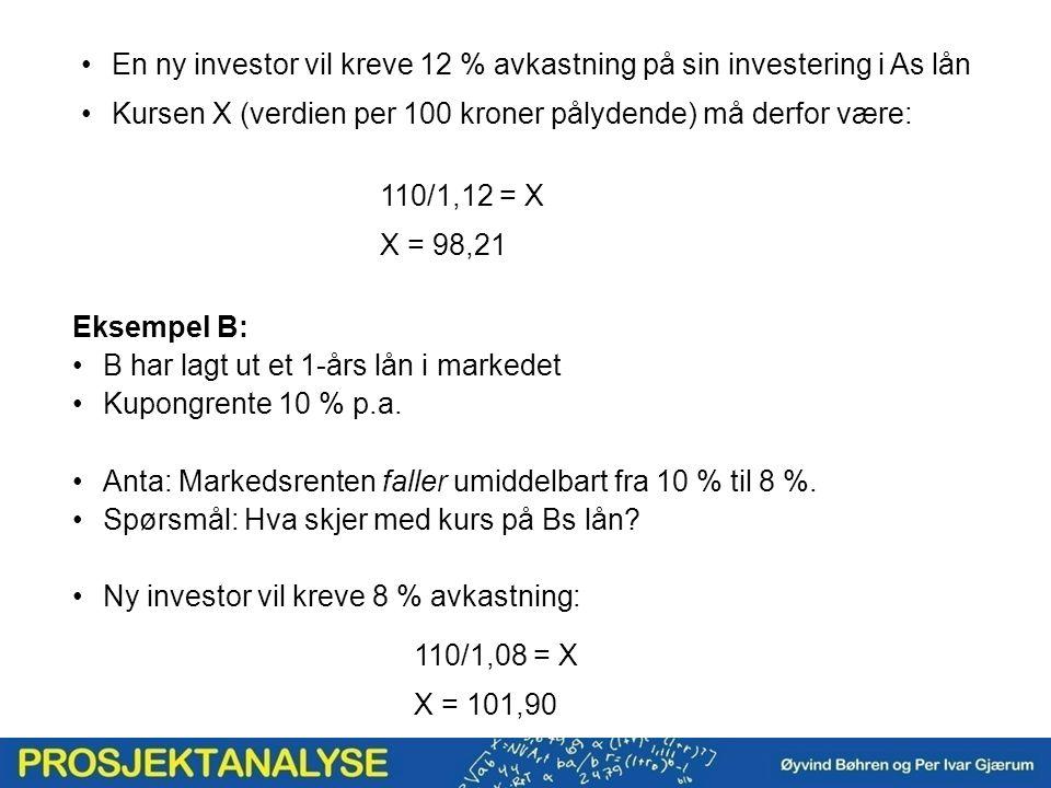En ny investor vil kreve 12 % avkastning på sin investering i As lån Kursen X (verdien per 100 kroner pålydende) må derfor være: 110/1,12 = X X = 98,21 110/1,08 = X X = 101,90 Eksempel B: B har lagt ut et 1-års lån i markedet Kupongrente 10 % p.a.