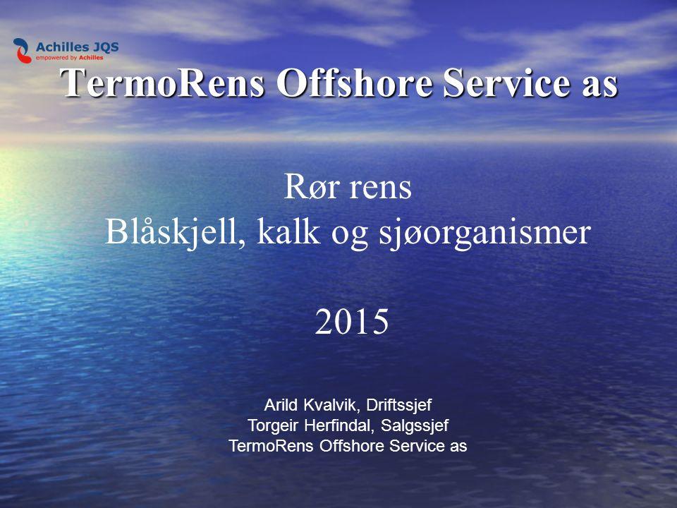 TermoRens Offshore Service as Rør rens Blåskjell, kalk og sjøorganismer 2015 Arild Kvalvik, Driftssjef Torgeir Herfindal, Salgssjef TermoRens Offshore Service as