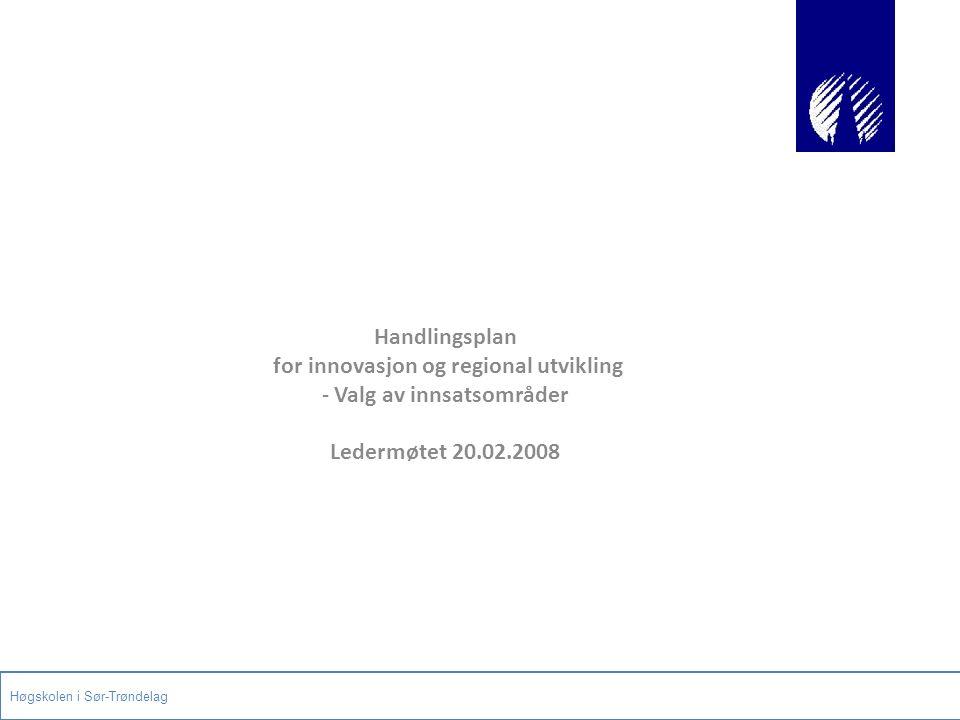 Handlingsplan for innovasjon og regional utvikling - Valg av innsatsområder Ledermøtet 20.02.2008 Høgskolen i Sør-Trøndelag
