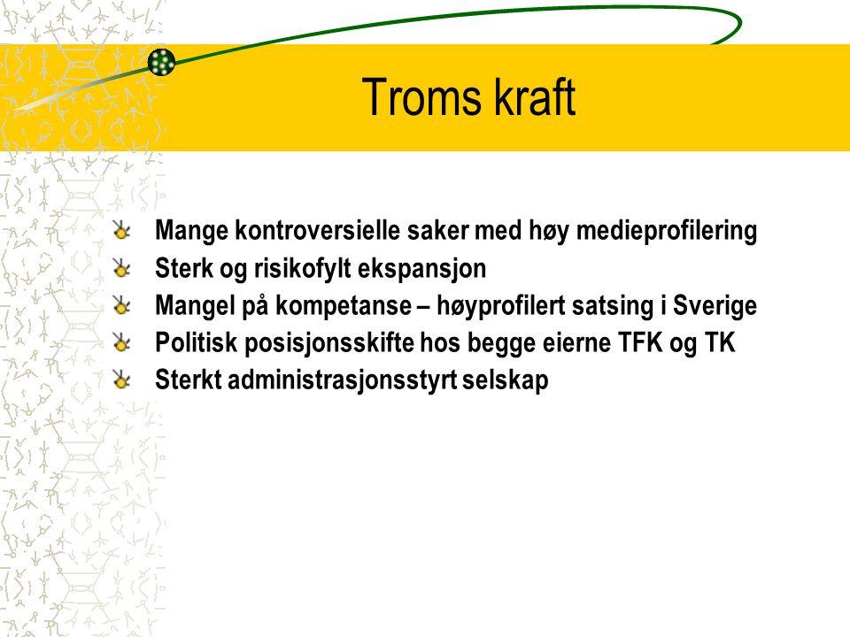 Troms kraft Mange kontroversielle saker med høy medieprofilering Sterk og risikofylt ekspansjon Mangel på kompetanse – høyprofilert satsing i Sverige Politisk posisjonsskifte hos begge eierne TFK og TK Sterkt administrasjonsstyrt selskap