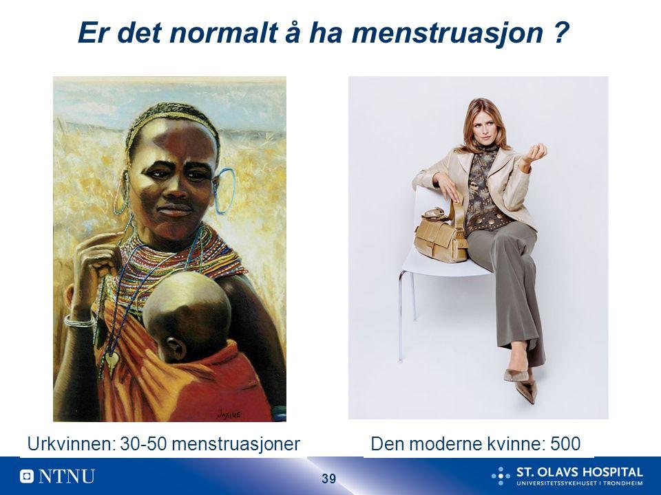 39 Er det normalt å ha menstruasjon ? Urkvinnen: 30-50 menstruasjonerDen moderne kvinne: 500