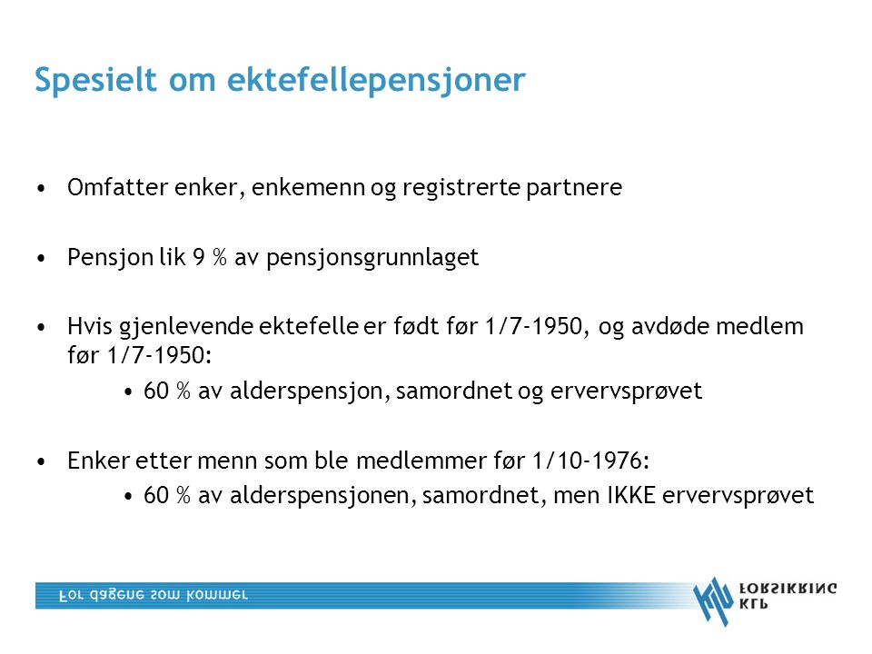 Spesielt om ektefellepensjoner Omfatter enker, enkemenn og registrerte partnere Pensjon lik 9 % av pensjonsgrunnlaget Hvis gjenlevende ektefelle er født før 1/7-1950, og avdøde medlem før 1/7-1950: 60 % av alderspensjon, samordnet og ervervsprøvet Enker etter menn som ble medlemmer før 1/10-1976: 60 % av alderspensjonen, samordnet, men IKKE ervervsprøvet