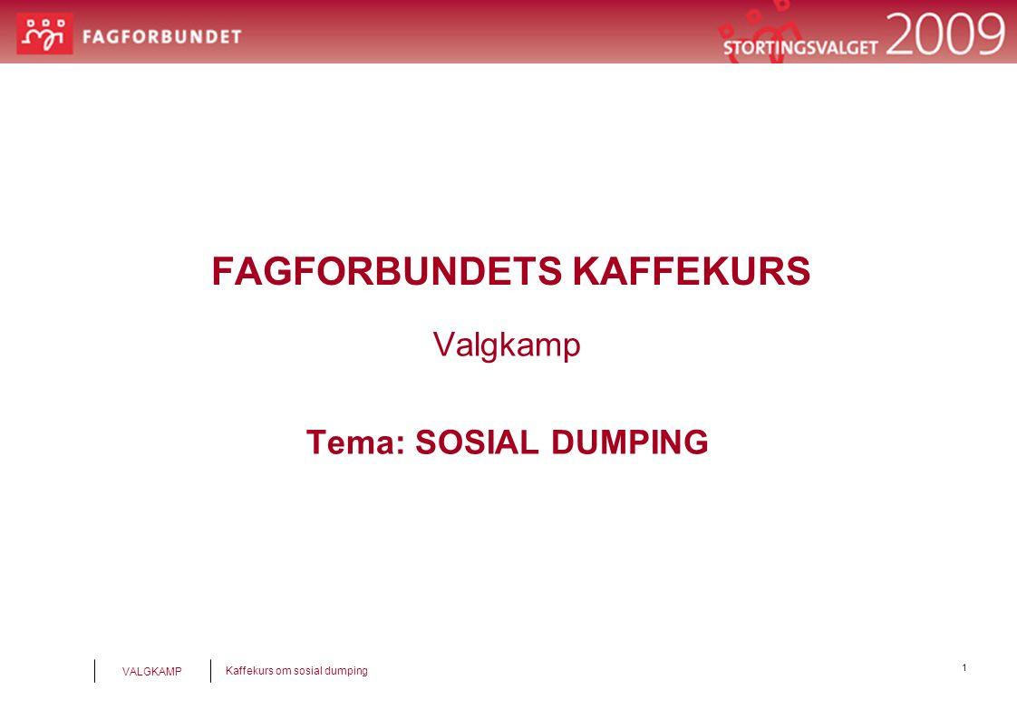 1 Kaffekurs om sosial dumping VALGKAMP FAGFORBUNDETS KAFFEKURS Valgkamp Tema: SOSIAL DUMPING