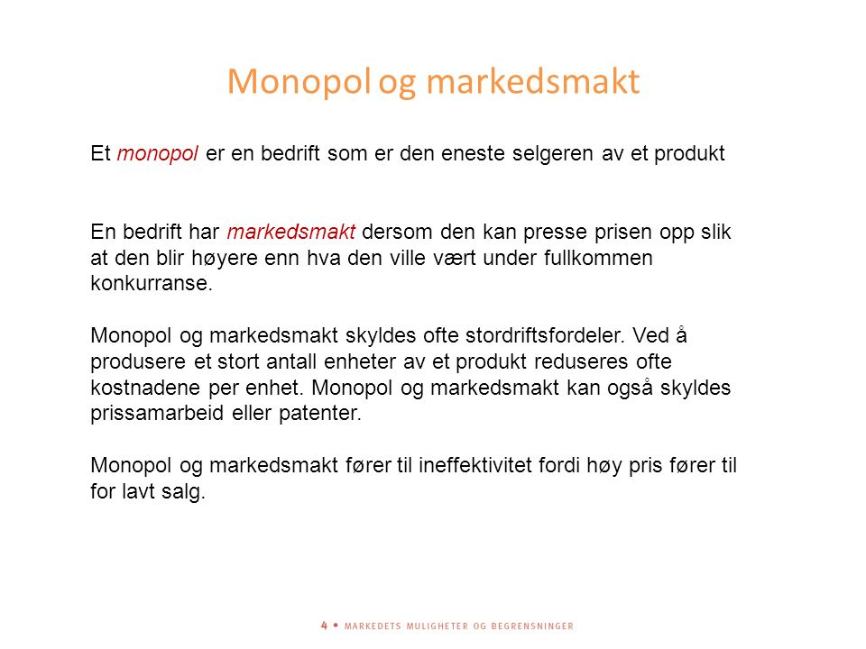Monopol og markedsmakt Et monopol er en bedrift som er den eneste selgeren av et produkt En bedrift har markedsmakt dersom den kan presse prisen opp slik at den blir høyere enn hva den ville vært under fullkommen konkurranse.