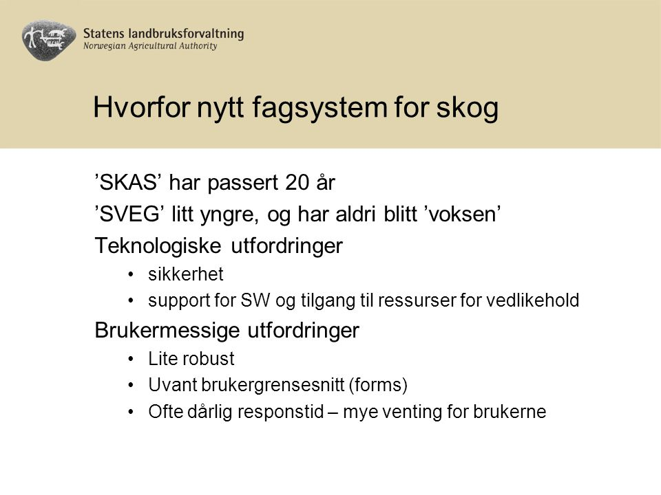 Hvorfor nytt fagsystem for skog 'SKAS' har passert 20 år 'SVEG' litt yngre, og har aldri blitt 'voksen' Teknologiske utfordringer sikkerhet support for SW og tilgang til ressurser for vedlikehold Brukermessige utfordringer Lite robust Uvant brukergrensesnitt (forms) Ofte dårlig responstid – mye venting for brukerne