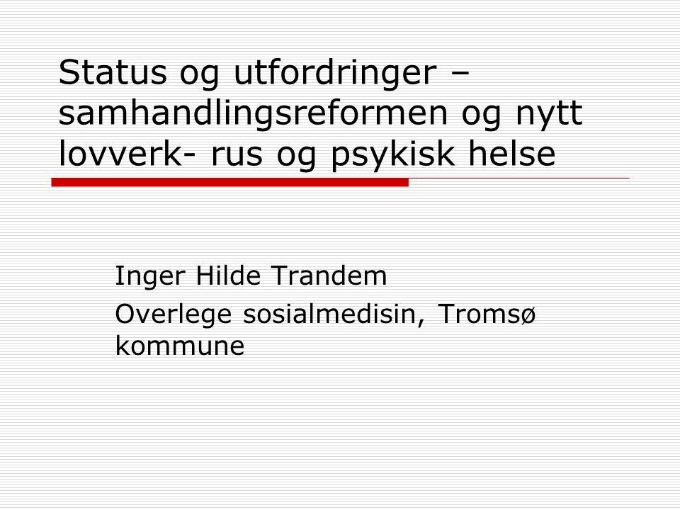Status og utfordringer – samhandlingsreformen og nytt lovverk- rus og psykisk helse Inger Hilde Trandem Overlege sosialmedisin, Tromsø kommune
