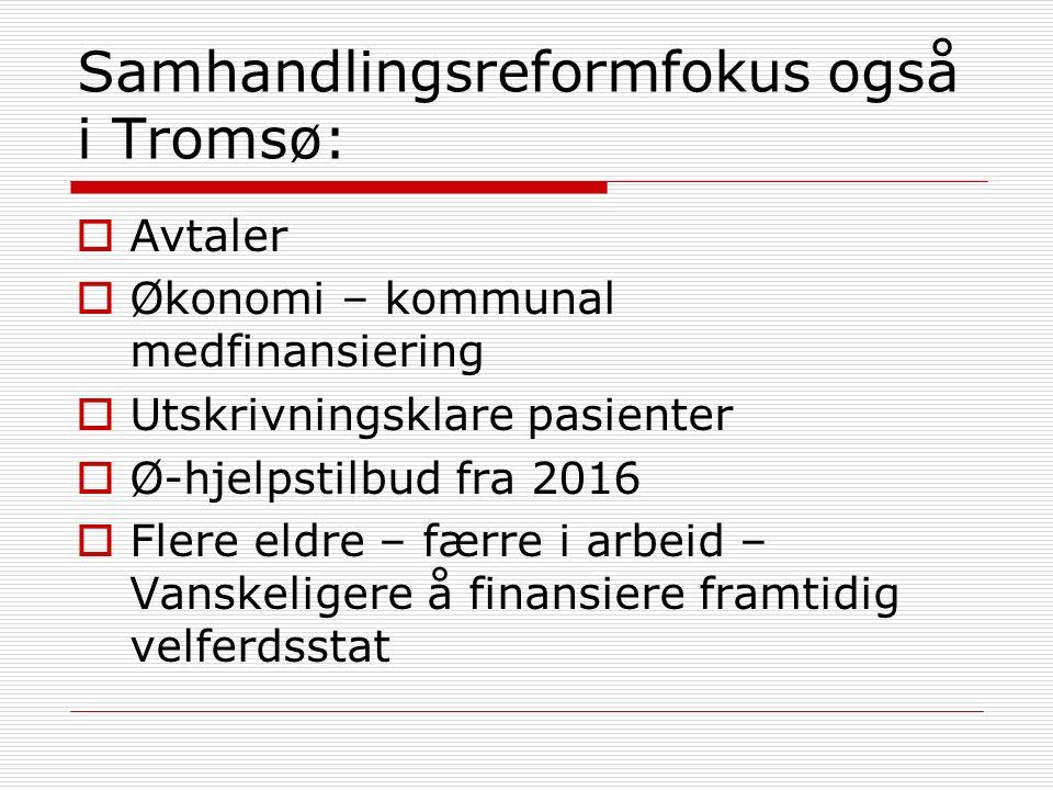 Samhandlingsreformfokus også i Tromsø:  Avtaler  Økonomi – kommunal medfinansiering  Utskrivningsklare pasienter  Ø-hjelpstilbud fra 2016  Flere eldre – færre i arbeid – Vanskeligere å finansiere framtidig velferdsstat