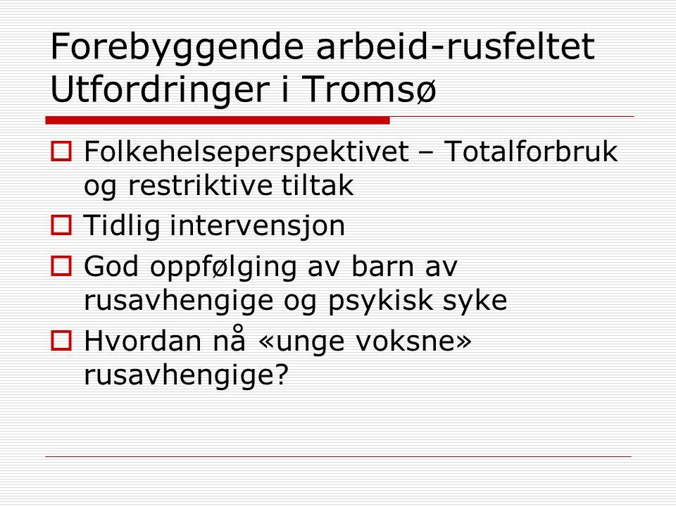 Forebyggende arbeid-rusfeltet Utfordringer i Tromsø  Folkehelseperspektivet – Totalforbruk og restriktive tiltak  Tidlig intervensjon  God oppfølging av barn av rusavhengige og psykisk syke  Hvordan nå «unge voksne» rusavhengige