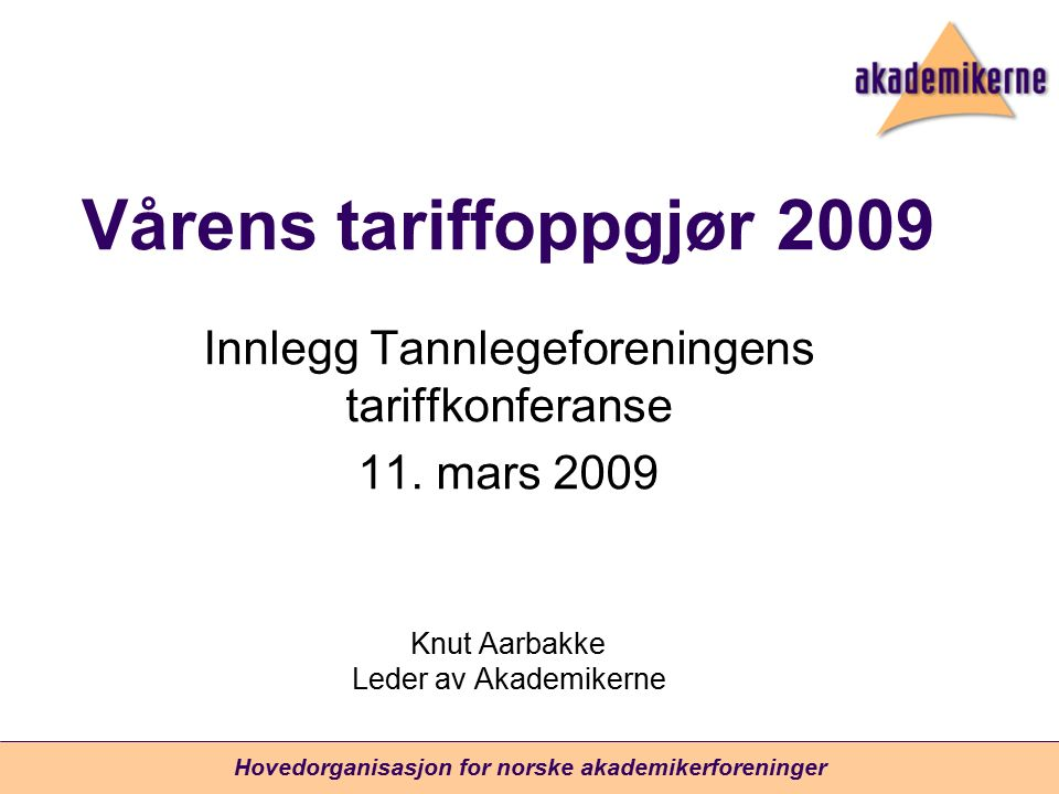 Hovedorganisasjon for norske akademikerforeninger Vårens tariffoppgjør 2009 Innlegg Tannlegeforeningens tariffkonferanse 11. mars 2009 Knut Aarbakke L