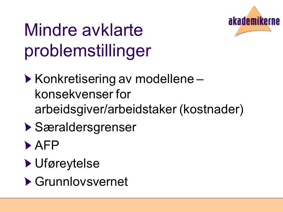 Mindre avklarte problemstillinger Konkretisering av modellene – konsekvenser for arbeidsgiver/arbeidstaker (kostnader) Særaldersgrenser AFP Uføreytelse Grunnlovsvernet