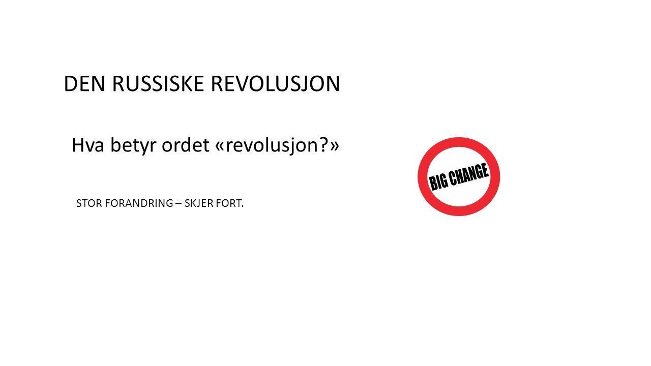 DEN RUSSISKE REVOLUSJON Hva betyr ordet «revolusjon » STOR FORANDRING – SKJER FORT.
