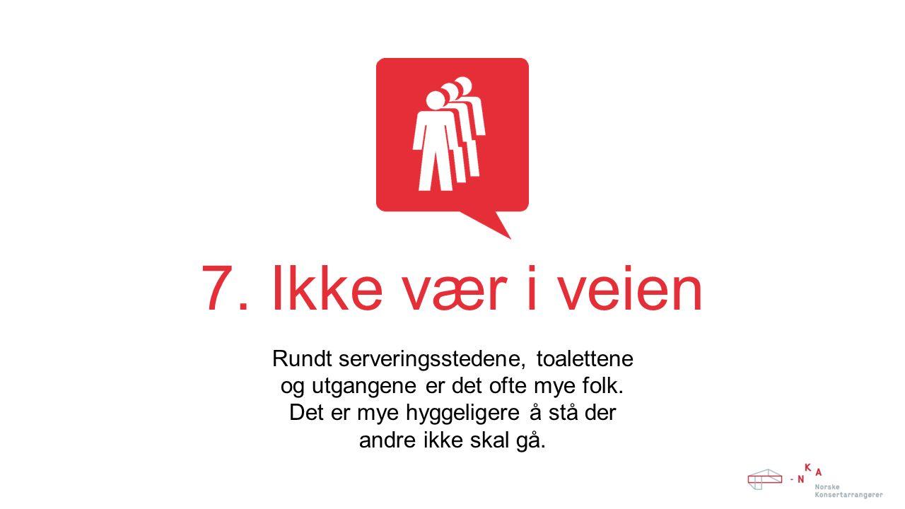 7. Ikke vær i veien Rundt serveringsstedene, toalettene og utgangene er det ofte mye folk.
