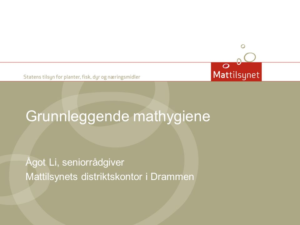 Grunnleggende mathygiene Ågot Li, seniorrådgiver Mattilsynets distriktskontor i Drammen