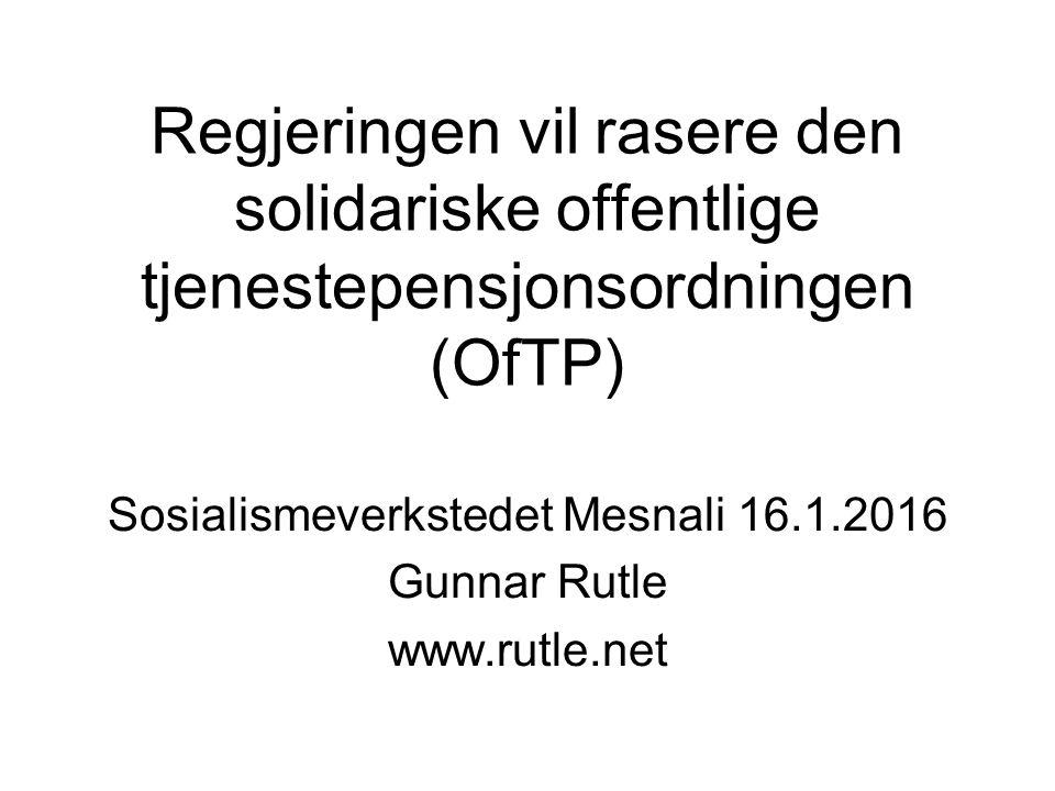 Regjeringen vil rasere den solidariske offentlige tjenestepensjonsordningen (OfTP) Sosialismeverkstedet Mesnali 16.1.2016 Gunnar Rutle www.rutle.net