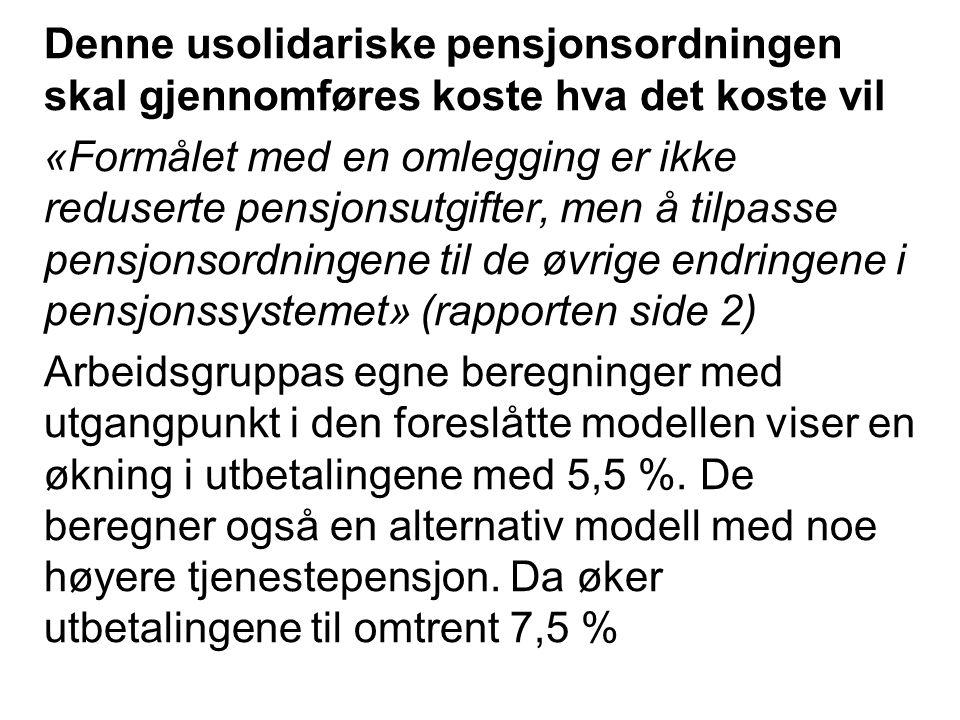 Denne usolidariske pensjonsordningen skal gjennomføres koste hva det koste vil «Formålet med en omlegging er ikke reduserte pensjonsutgifter, men å tilpasse pensjonsordningene til de øvrige endringene i pensjonssystemet» (rapporten side 2) Arbeidsgruppas egne beregninger med utgangpunkt i den foreslåtte modellen viser en økning i utbetalingene med 5,5 %.