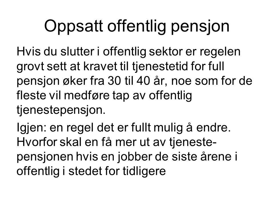 Oppsatt offentlig pensjon Hvis du slutter i offentlig sektor er regelen grovt sett at kravet til tjenestetid for full pensjon øker fra 30 til 40 år, noe som for de fleste vil medføre tap av offentlig tjenestepensjon.