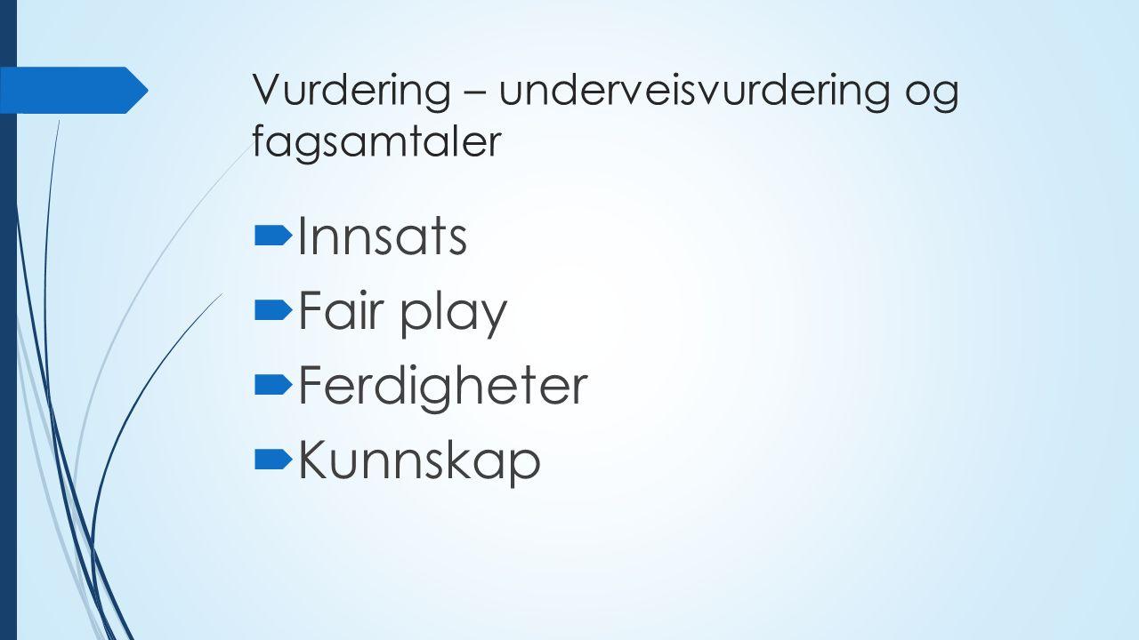 Vurdering – underveisvurdering og fagsamtaler  Innsats  Fair play  Ferdigheter  Kunnskap