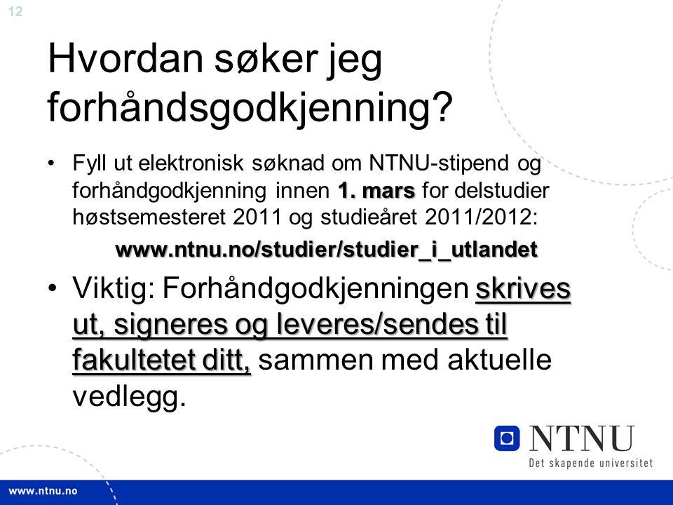 12 Hvordan søker jeg forhåndsgodkjenning? 1. marsFyll ut elektronisk søknad om NTNU-stipend og forhåndgodkjenning innen 1. mars for delstudier høstsem