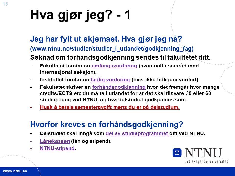 16 Hva gjør jeg? - 1 Jeg har fylt ut skjemaet. Hva gjør jeg nå? (www.ntnu.no/studier/studier_i_utlandet/godkjenning_fag) Søknad om forhåndsgodkjenning