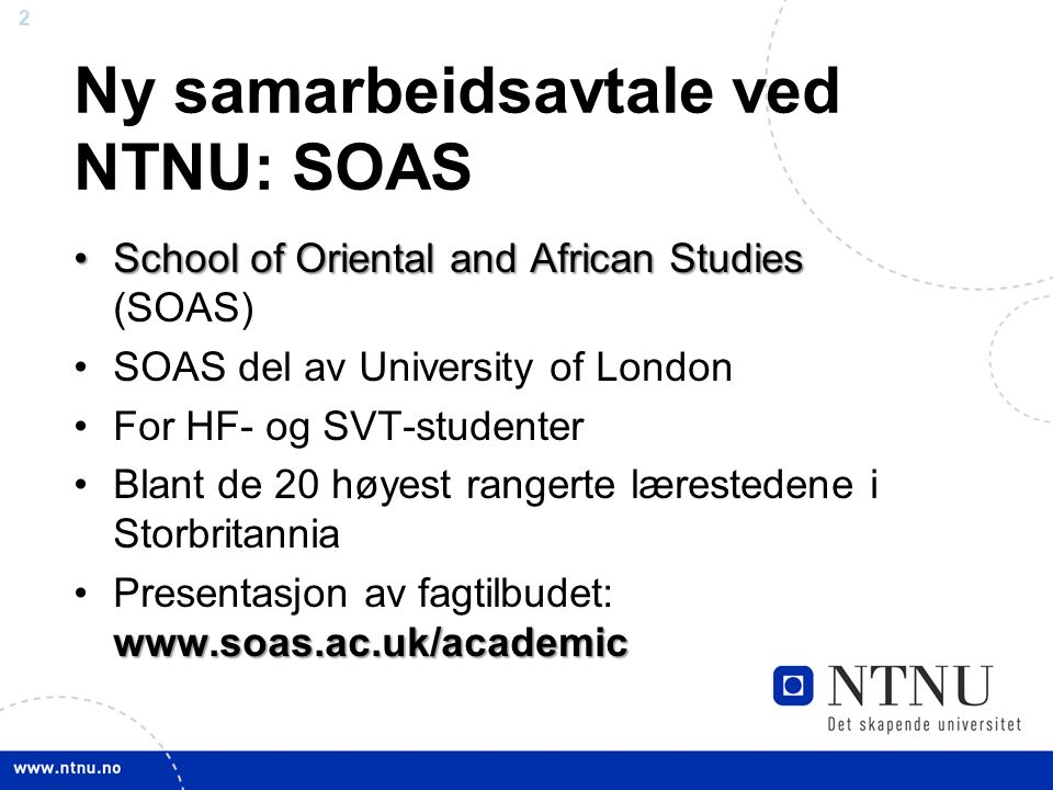 2 Ny samarbeidsavtale ved NTNU: SOAS School of Oriental and African StudiesSchool of Oriental and African Studies (SOAS) SOAS del av University of London For HF- og SVT-studenter Blant de 20 høyest rangerte lærestedene i Storbritannia www.soas.ac.uk/academicPresentasjon av fagtilbudet: www.soas.ac.uk/academic