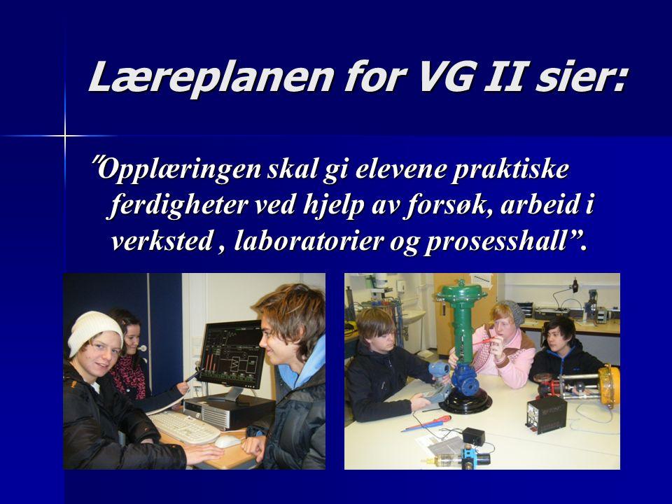 Læreplanen for VG II sier: Opplæringen skal gi elevene praktiske ferdigheter ved hjelp av forsøk, arbeid i verksted, laboratorier og prosesshall .