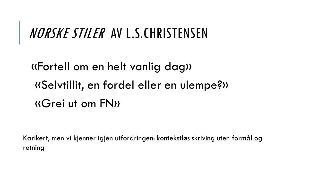 NORSKE STILER AV L.S.CHRISTENSEN «Fortell om en helt vanlig dag» «Selvtillit, en fordel eller en ulempe » «Grei ut om FN» Karikert, men vi kjenner igjen utfordringen: kontekstløs skriving uten formål og retning