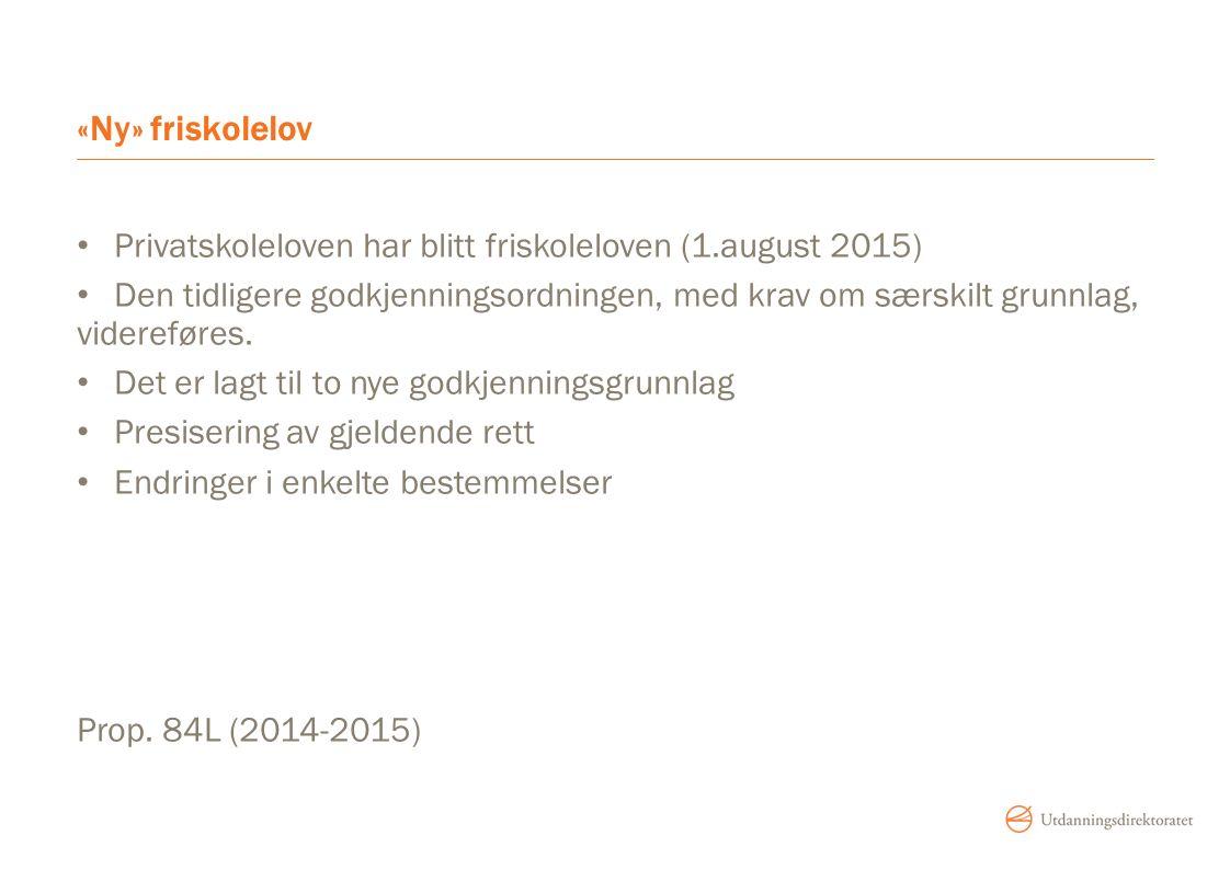 «Ny» friskolelov Privatskoleloven har blitt friskoleloven (1.august 2015) Den tidligere godkjenningsordningen, med krav om særskilt grunnlag, videreføres.