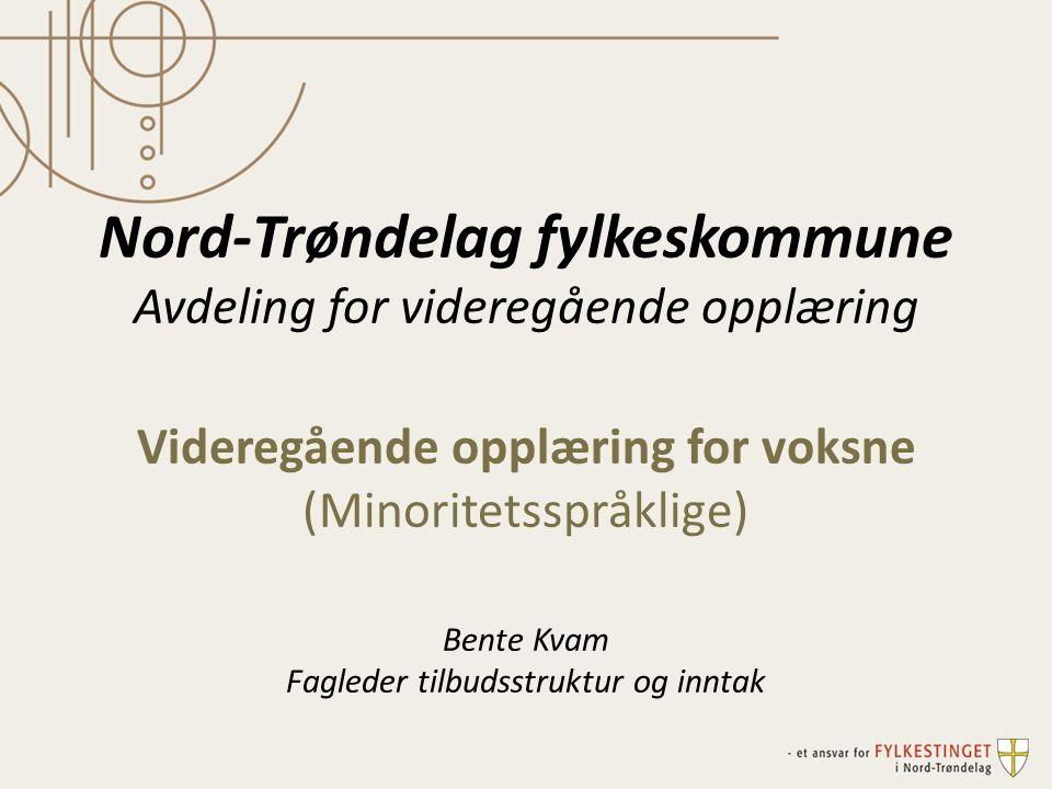 Nord-Trøndelag fylkeskommune Avdeling for videregående opplæring Videregående opplæring for voksne (Minoritetsspråklige) Bente Kvam Fagleder tilbudsstruktur og inntak
