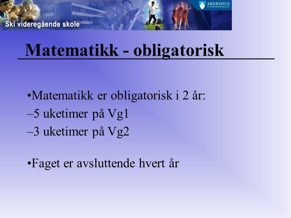 Matematikk - obligatorisk Matematikk er obligatorisk i 2 år: –5 uketimer på Vg1 –3 uketimer på Vg2 Faget er avsluttende hvert år