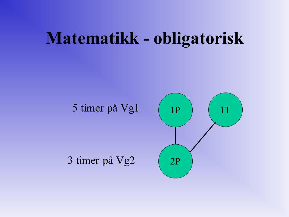 2P 1P 1T Matematikk - obligatorisk 5 timer på Vg1 3 timer på Vg2