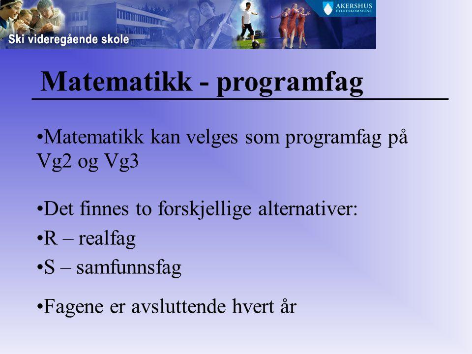 Matematikk - programfag Matematikk kan velges som programfag på Vg2 og Vg3 Det finnes to forskjellige alternativer: R – realfag S – samfunnsfag Fagene er avsluttende hvert år