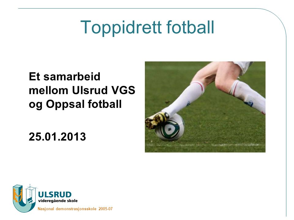Nasjonal demonstrasjonsskole 2005-07 Toppidrett fotball Et samarbeid mellom Ulsrud VGS og Oppsal fotball 25.01.2013