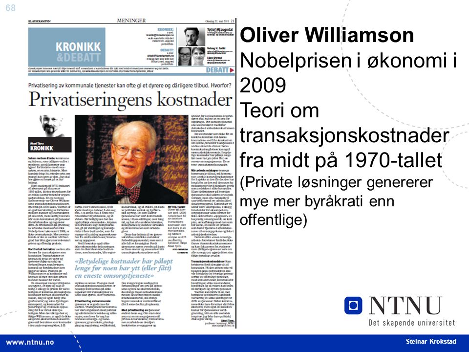 68 Steinar Krokstad Oliver Williamson Nobelprisen i økonomi i 2009 Teori om transaksjonskostnader fra midt på 1970-tallet (Private løsninger genererer mye mer byråkrati enn offentlige)