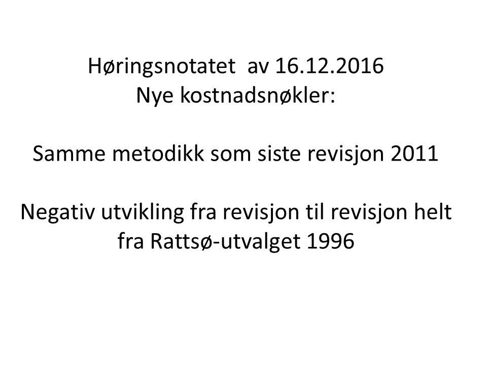 Høringsnotatet av 16.12.2016 Nye kostnadsnøkler: Samme metodikk som siste revisjon 2011 Negativ utvikling fra revisjon til revisjon helt fra Rattsø-utvalget 1996
