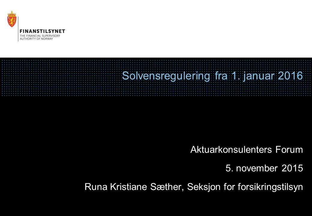 Solvensregulering fra 1. januar 2016 Aktuarkonsulenters Forum 5. november 2015 Runa Kristiane Sæther, Seksjon for forsikringstilsyn