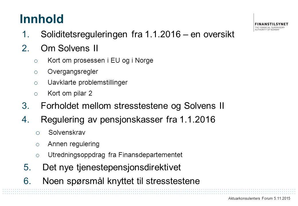 Innhold 1.Soliditetsreguleringen fra 1.1.2016 – en oversikt 2.Om Solvens II o Kort om prosessen i EU og i Norge o Overgangsregler o Uavklarte problemstillinger o Kort om pilar 2 3.Forholdet mellom stresstestene og Solvens II 4.Regulering av pensjonskasser fra 1.1.2016 o Solvenskrav o Annen regulering o Utredningsoppdrag fra Finansdepartementet 5.