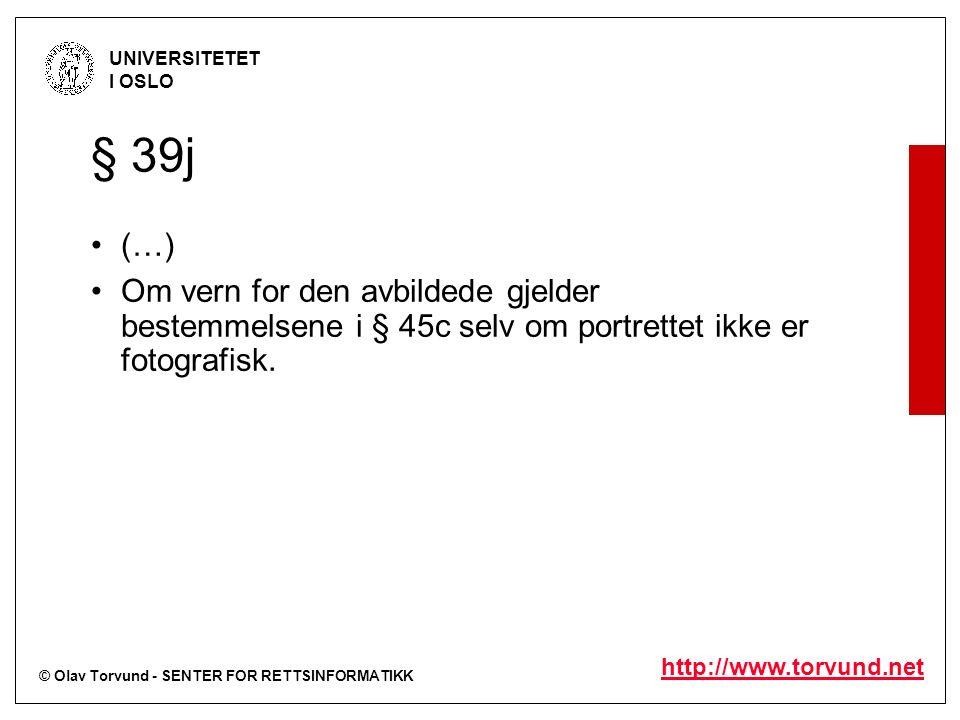 © Olav Torvund - SENTER FOR RETTSINFORMATIKK UNIVERSITETET I OSLO http://www.torvund.net § 39j (…) Om vern for den avbildede gjelder bestemmelsene i § 45c selv om portrettet ikke er fotografisk.