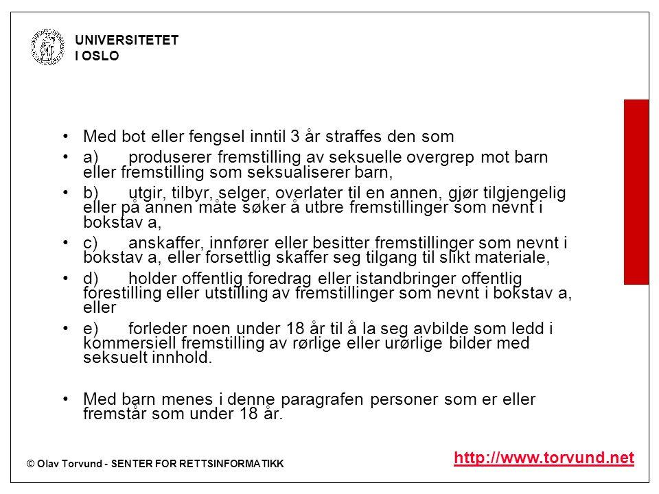 © Olav Torvund - SENTER FOR RETTSINFORMATIKK UNIVERSITETET I OSLO http://www.torvund.net Med bot eller fengsel inntil 3 år straffes den som a)produserer fremstilling av seksuelle overgrep mot barn eller fremstilling som seksualiserer barn, b)utgir, tilbyr, selger, overlater til en annen, gjør tilgjengelig eller på annen måte søker å utbre fremstillinger som nevnt i bokstav a, c)anskaffer, innfører eller besitter fremstillinger som nevnt i bokstav a, eller forsettlig skaffer seg tilgang til slikt materiale, d)holder offentlig foredrag eller istandbringer offentlig forestilling eller utstilling av fremstillinger som nevnt i bokstav a, eller e)forleder noen under 18 år til å la seg avbilde som ledd i kommersiell fremstilling av rørlige eller urørlige bilder med seksuelt innhold.