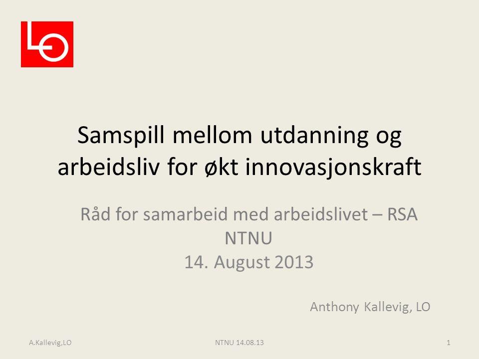 Samspill mellom utdanning og arbeidsliv for økt innovasjonskraft Råd for samarbeid med arbeidslivet – RSA NTNU 14. August 2013 Anthony Kallevig, LO A.