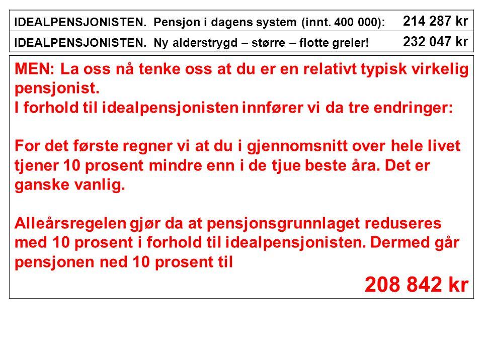 IDEALPENSJONISTEN. Pensjon i dagens system (innt. 400 000): 214 287 kr IDEALPENSJONISTEN. Ny alderstrygd – større – flotte greier! 232 047 kr MEN: La