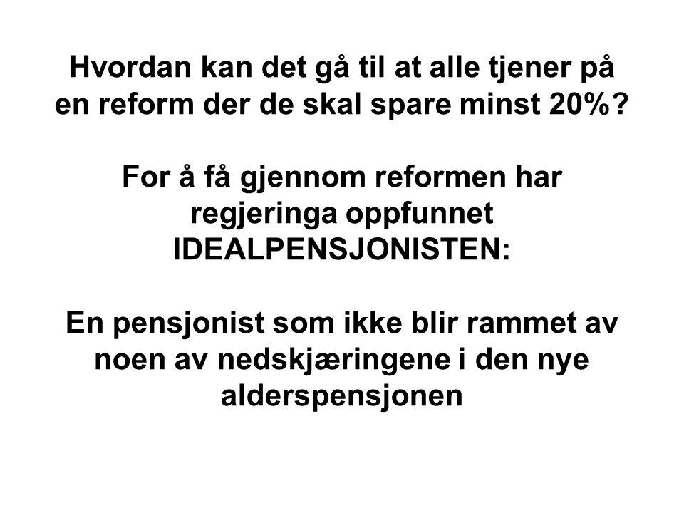 Hvordan kan det gå til at alle tjener på en reform der de skal spare minst 20%? For å få gjennom reformen har regjeringa oppfunnet IDEALPENSJONISTEN: