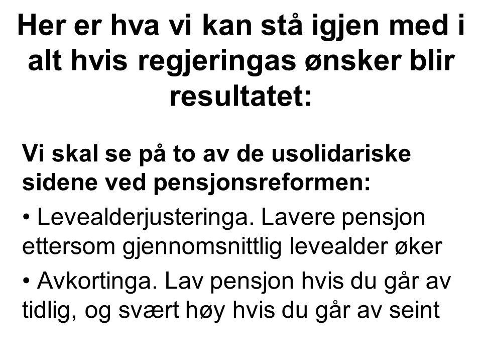 Her er hva vi kan stå igjen med i alt hvis regjeringas ønsker blir resultatet: Vi skal se på to av de usolidariske sidene ved pensjonsreformen: Levealderjusteringa.