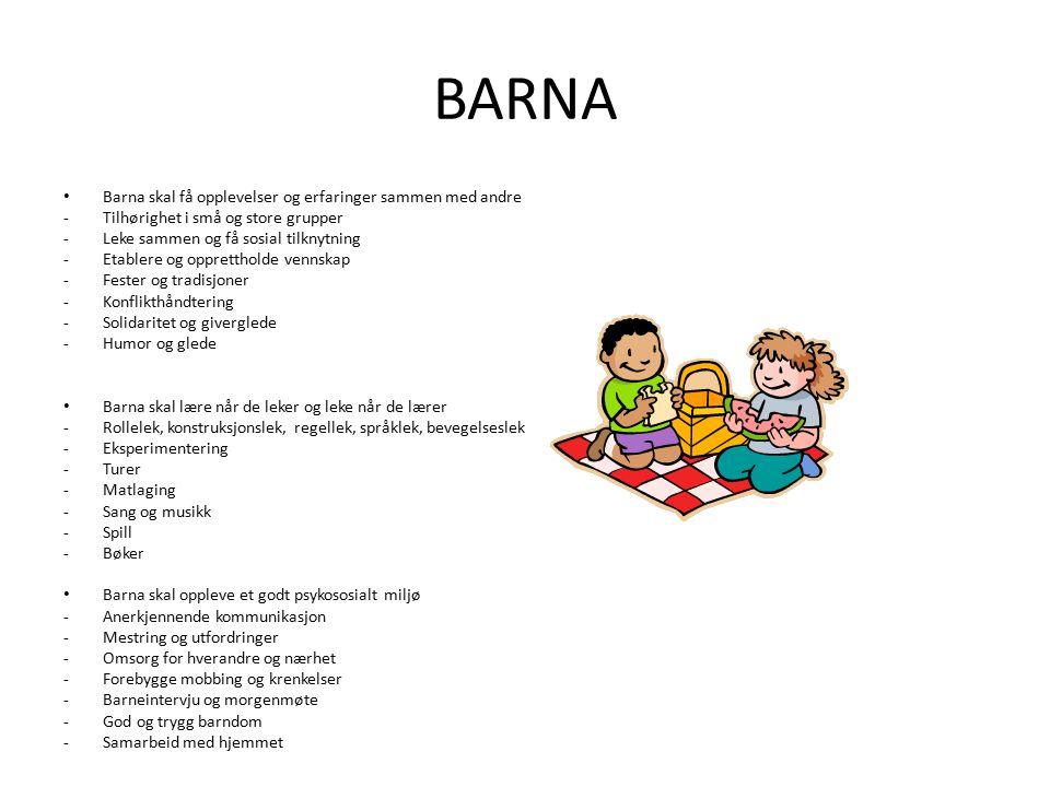 BARNA Barna skal få opplevelser og erfaringer sammen med andre -Tilhørighet i små og store grupper -Leke sammen og få sosial tilknytning -Etablere og opprettholde vennskap -Fester og tradisjoner -Konflikthåndtering -Solidaritet og giverglede -Humor og glede Barna skal lære når de leker og leke når de lærer -Rollelek, konstruksjonslek, regellek, språklek, bevegelseslek -Eksperimentering -Turer -Matlaging -Sang og musikk -Spill -Bøker Barna skal oppleve et godt psykososialt miljø -Anerkjennende kommunikasjon -Mestring og utfordringer -Omsorg for hverandre og nærhet -Forebygge mobbing og krenkelser -Barneintervju og morgenmøte -God og trygg barndom -Samarbeid med hjemmet