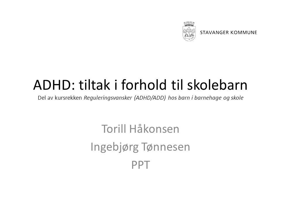 ADHD: tiltak i forhold til skolebarn Del av kursrekken Reguleringsvansker (ADHD/ADD) hos barn i barnehage og skole Torill Håkonsen Ingebjørg Tønnesen PPT